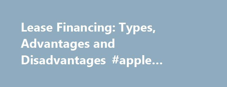 Lease Financing: Types, Advantages and Disadvantages #apple #finance http://finance.nef2.com/lease-financing-types-advantages-and-disadvantages-apple-finance/  #lease finance # Lease Financing: Types, Advantages and Disadvantages Article shared by Trisha Lease financing is one of the important sources of medium- and long-term financing where the owner of an asset gives another person, the right to use that asset against periodical payments. The owner of the asset is known as lessor and the…