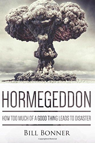 Hormegeddon: How Too Much Of A Good Thing Leads To Disaster: Bill Bonner: 9780990359531: Amazon.com: Books