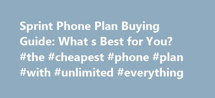 Sprint Phone Plan Buying Guide: What s Best for You? #the #cheapest #phone #plan #with #unlimited #everything http://namibia.remmont.com/sprint-phone-plan-buying-guide-what-s-best-for-you-the-cheapest-phone-plan-with-unlimited-everything/  # Best Sprint Plans: What s Right for You? Sprint may find itself looking up at the other major carriers when it comes to subscribers. But Sprint's eagerness to play catch-up could pay off for you in the form of an unlimited data plan at an appealing…