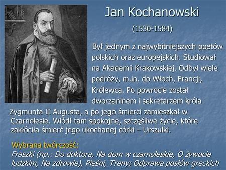 Jan Kochanowski (1530-1584) Był jednym z najwybitniejszych poetów Był jednym z najwybitniejszych poetów polskich oraz europejskich. Studiował polskich.>