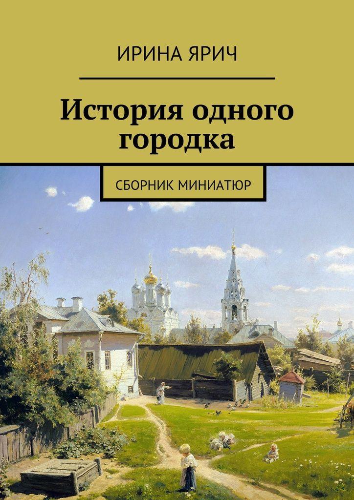 История одного городка - Ирина Ярич — Ridero