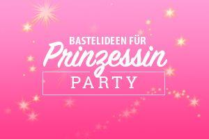 Schöne Basteltipps für die Prinzessin-Party