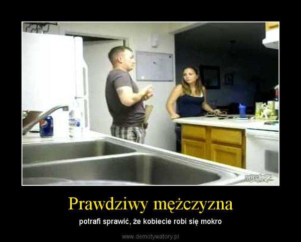Prawdziwy mężczyzna – potrafi sprawić, że kobiecie robi się mokro