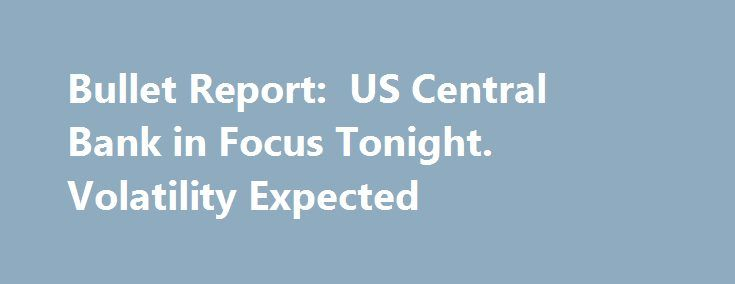 Bullet Report:  US Central Bank in Focus Tonight. Volatility Expected http://betiforexcom.livejournal.com/24967684.html  Today's most important event is the FO MC meeting, which is one of the big meetings with updated projections and a press conference. Economists expect to see the U.S. central bank hiking its rate to a target range...The post Bullet Report:  US Central Bank in Focus Tonight. Volatility Expected appeared first on Forex.Info.The post Bullet Report:  US Central Bank in Focus…