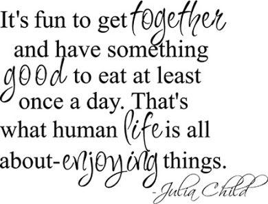 It's fun to get together and have something good to eat at least once a day. That's what human life is all about enjoying things. Julia Child