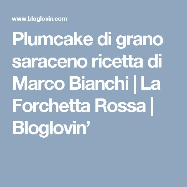 Plumcake di grano saraceno ricetta di Marco Bianchi   La Forchetta Rossa   Bloglovin'
