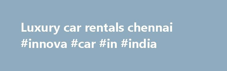 Luxury car rentals chennai #innova #car #in #india http://florida.remmont.com/luxury-car-rentals-chennai-innova-car-in-india/  # Luxury Car Rentals in Chennai Chennai Tours and Travels Operator Innova Car rentals in Chennai We take this opportunity to introduce ourselves as one of the leading Car Rentals Services and Tour operators for all over South India for the past 13 years with a renowned name in Chennai Tours and Travels business. At present we provide total customized solution to the…