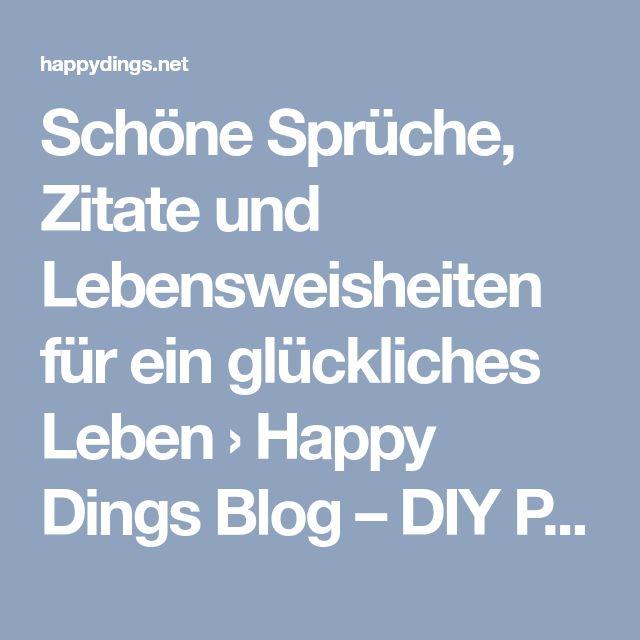 Schöne Sprüche, Zitate und Lebensweisheiten für ein glückliches Leben › Happy Dings Blog – DIY Projekte und Tipps für ein glückliches Leben