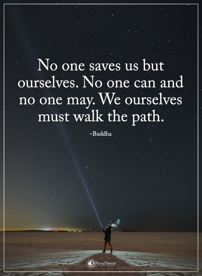 No one saves us but ourselves. No one can and no one may. We ourselves must walk the path. - Buddha  #powerofpositivity #positivewords  #positivethinking #inspirationalquote #motivationalquotes #quotes #life #love #hope #faith #respect #buddha #save #path #walk