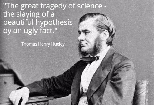 """""""The great tragedy of science – the slaying of a beautiful hypothesis by an ugly fact."""" ~ Thomas Henry Huxley - More at: http://quotespictures.net/19852/the-great-tragedy-of-science-the-slaying-of-a-beautiful-hypothesis-by-an-ugly-fact-thomas-henry-huxley-2"""
