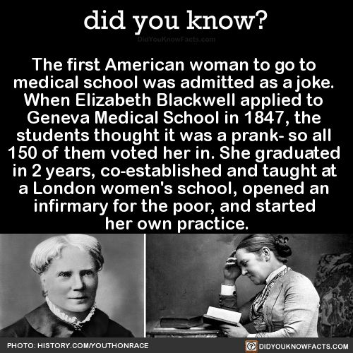 The first American woman to go to medical school was admitted as a joke. When Elizabeth Blackwell applied to Geneva Medical School in 1847, the students thought it was a prank- so all 150 of them voted her in. She graduated in 2 years, co-established...
