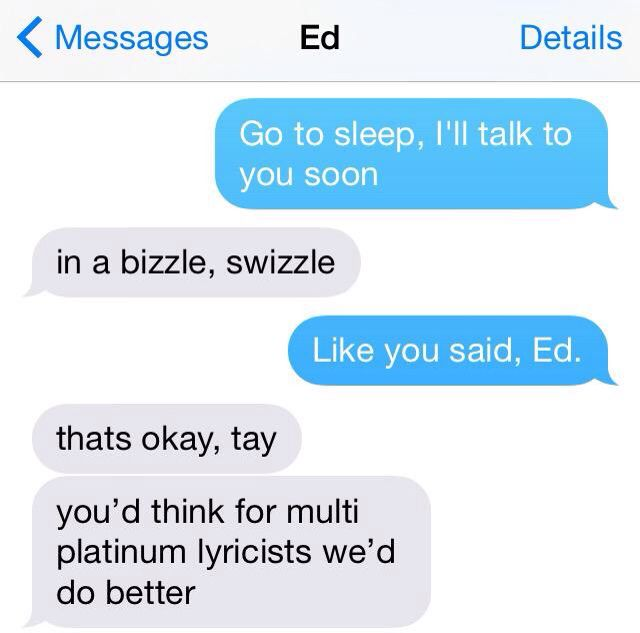 Never not rhyming with Ed Sheeran. -Taylor Swift-