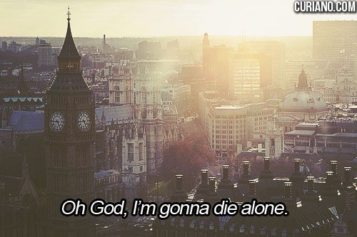 Oh God, I'm gonna die alone.