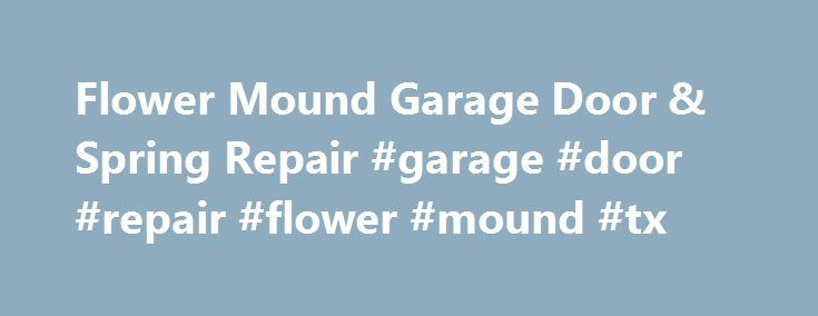 Flower Mound Garage Door & Spring Repair #garage #door #repair #flower #mound #tx http://cameroon.nef2.com/flower-mound-garage-door-spring-repair-garage-door-repair-flower-mound-tx/  # At Flower Mound Tx Garage Door Repair Local company we know what it takes to provide quality, professional Garage Repair,Same Day ServicesthatSuites your needs Budget.Garage Door Repair company in Flower Mound – Finest Local Based Garage Doors Services of Flower Mound Texas ( Denton County ) you canTRUST…