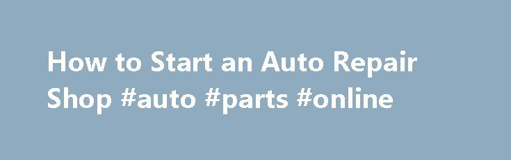 How to Start an Auto Repair Shop #auto #parts #online http://nef2.com/how-to-start-an-auto-repair-shop-auto-parts-online/  #auto repair shop # How to Start an Auto Repair Shop Most mechanics use their skills working for someone else. But if you have business skills and access to some capital, you ll be in a good position to learn how to start an auto repair shop of your own. You should be aware that it takes...