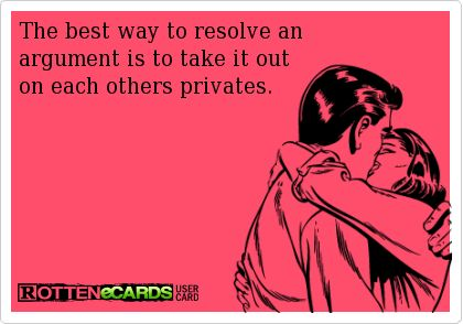 The best way to resolve an  argument is to take it out  on each others privates.