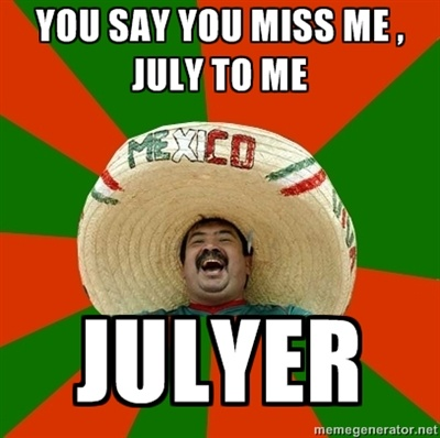 mexican julyer | Successful Mexican - you say you miss me , July to me julyer