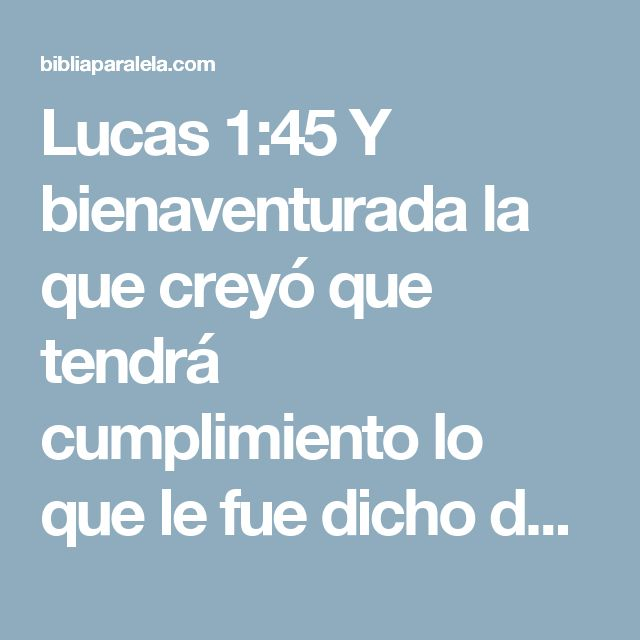 Lucas 1:45 Y bienaventurada la que creyó que tendrá cumplimiento lo que le fue dicho de parte del Señor.