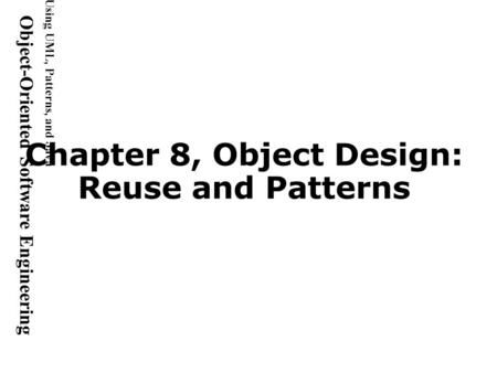 Using UML, Patterns, and Java Object-Oriented Software Engineering Chapter 8, Object Design: Reuse and Patterns.>