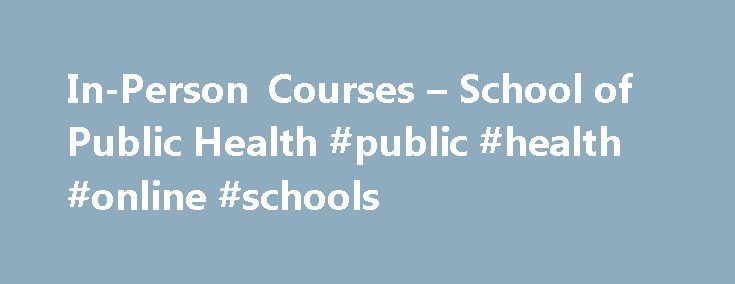 In-Person Courses – School of Public Health #public #health #online #schools http://sudan.remmont.com/in-person-courses-school-of-public-health-public-health-online-schools/  # Continuing Education In-Person/Online Courses Enhance your training and knowledge with the flexibility of online trainings and courses. Courses may allow you to obtain CEU credits. This information is in the course description. PLEASE NOTE: when registering for any upcoming in person courses we CANNOT accept paper…