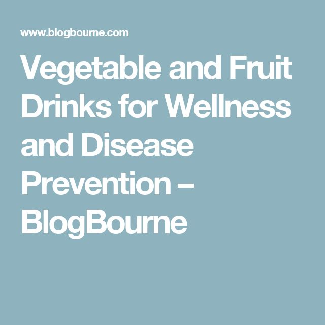 Vegetable and Fruit Drinks for Wellness and Disease Prevention – BlogBourne