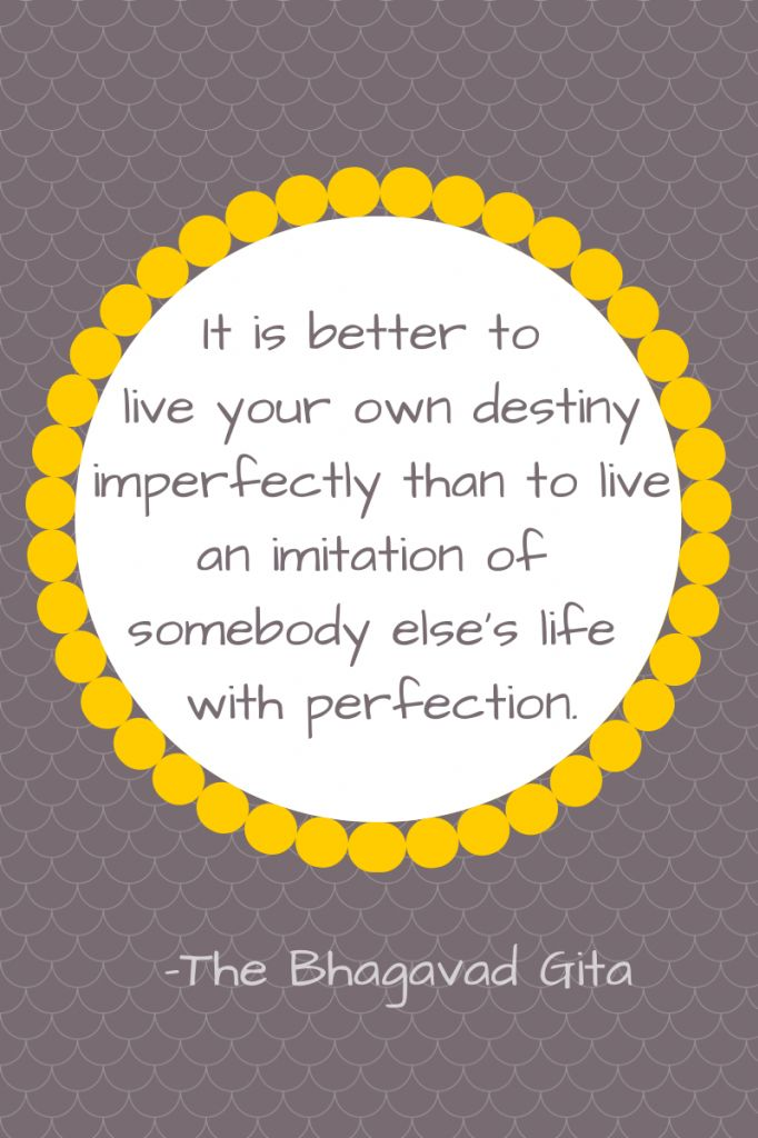 """It is better to live in your own destiny imperfectly than to live an imitation of somebody else's life with perfection.""  - The Bhagavad Gita"