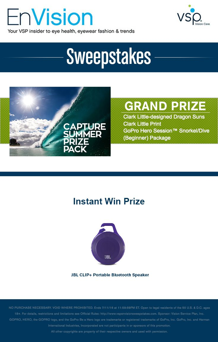 Enter VSP's EnVision Sweepstakes today for your chance to win a Capture Summer Prize Pack that includes a Clark Little – designed Dragon Suns, Clark Little Print, and GoPro HERO Session™ Snorkel/Dive (Beginner) Package. Also, play our Instant Win Game for your chance to win a JBL CLIP+ Portable Bluetooth Speaker! Be sure to come back daily to increase your chances to win.