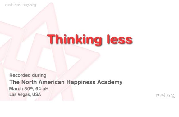 We present you here the 7th  excerpt of the 3rd day of the 64aH (2010) North American Happiness Academy with Maitreya Rael.  In this video, he explains the benefits of thinking less, being slow, practice deep silence, harmony and the emptiness meditation.   It was held in Las Vegas, USA, at the end of March 2010 (year 64 after Hiroshima).  Make sure to listen and see and other videos in this series  ;) #RaelTV