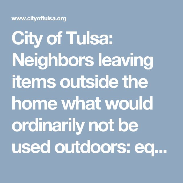 City of Tulsa: Neighbors leaving  items outside the home what would ordinarily not be used outdoors: equipment, materials, indoor furniture, household appliances,  auto parts etc.  (Call 311 to report)