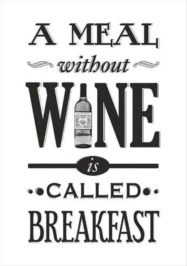 A meal without wine is called breakfast..