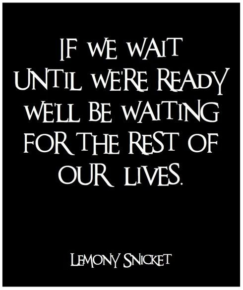If We Wait Until Were Ready well be waiting for the rest of our lives... No time like the present!