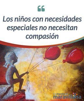 Los niños con necesidades especiales no necesitan compasión Los niños con necesidades especiales no necesitan compasión, necesitan #naturalidad, #comprensión, #amor y #empatía.Un entorno cálido que los mire con orgullo. #Emociones