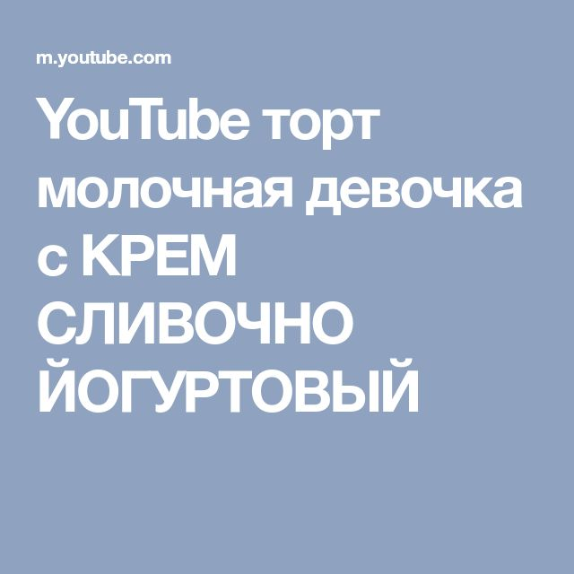 YouTube торт молочная девочка с КРЕМ СЛИВОЧНО ЙОГУРТОВЫЙ