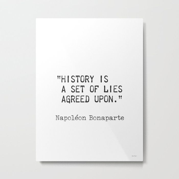 Napoleon Bonaparte History Is A Set Of Lies Agreed Upon Metal Print By Wildpaperzero Society6 Napoleon Home Quotes And Sayings Napoleon Quotes