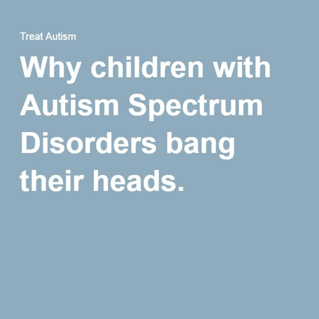 Why children with Autism Spectrum Disorders bang their heads.