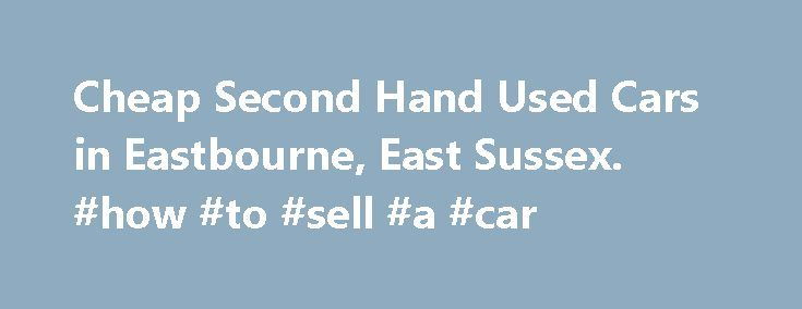 Cheap Second Hand Used Cars in Eastbourne, East Sussex. #how #to #sell #a #car http://cars.remmont.com/cheap-second-hand-used-cars-in-eastbourne-east-sussex-how-to-sell-a-car/  #cheap cars uk # Eastbourne's Premier Used Car Dealership Eastbourne Used Cars has the largest stock of quality used cars vans in the Eastbourne area. As you'd expect from the top Eastbourne car sales dealer, our car sales department offers hundreds of cheap used cars from small eco-friendly town cars to a large 4…
