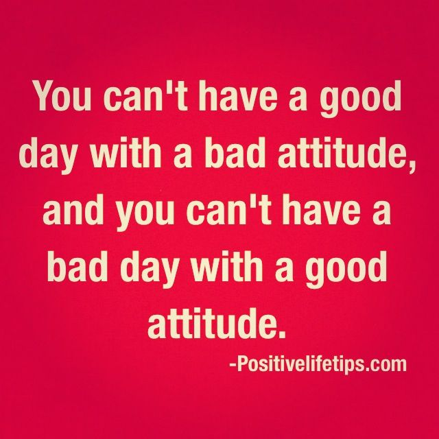 Good And Bad Quotes: You Can't Have A Good Day With A Bad Attitude