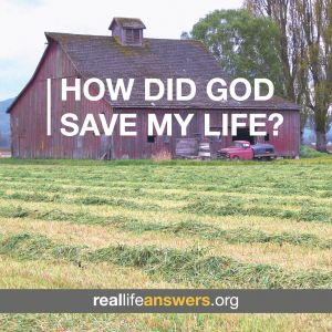 @Real Life Answers How did God save my life?
