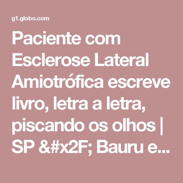 Paciente com Esclerose Lateral Amiotrófica escreve livro, letra a letra, piscando os olhos | SP / Bauru e Marília | G1