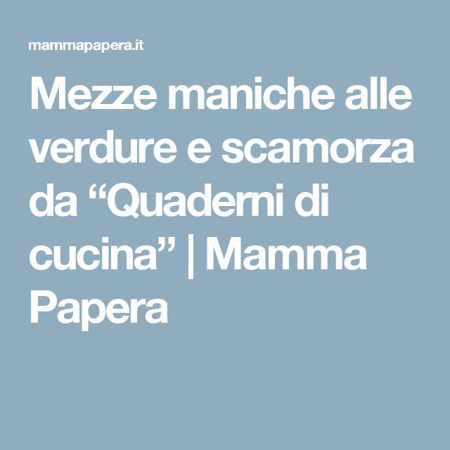 "Mezze maniche alle verdure e scamorza da ""Quaderni di cucina""      Mamma Papera"