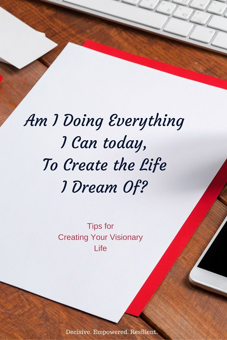 The infamous question that determines how our lives go - Am I doing everything I can today, to create the life I dream of tomorrow?  Learn more about creating your visionary life and achieving goals in this article. Get more at www.decisive-empowered-resilient.com