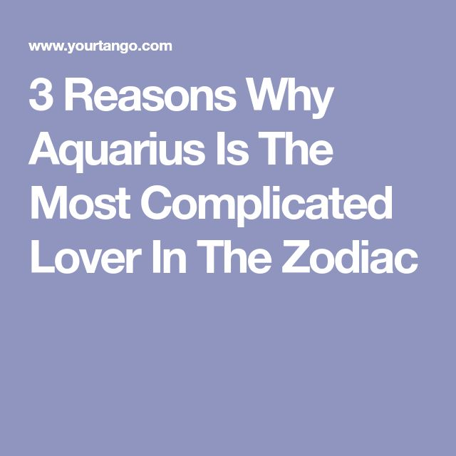 3 Reasons Why Aquarius Is The Most Complicated Lover In The Zodiac