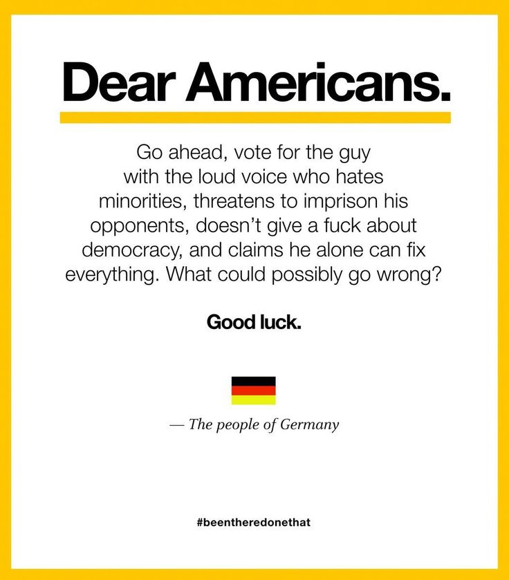 """""""Dear Americans. Go ahead, vote for the guy with the loud voice who hates minorities, threatens to imprison his opponents, doesn't give a fuck about democracy, and claims he alone can fix everything. What could possibly go wrong? Good luck. - The people of Germany"""""""