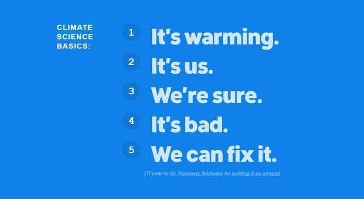 CLIMATE SCIENCE BASICS: 1. It's warming. 2. It's us.3. We're sure.4. It's bad.5. We can fix it.Dr. Kimberly Nicolas, Sustainability Prof., Lund University, Swedenhttps://www.facebook.com/350.org/videos/10156040203167708/https://350.org/about/