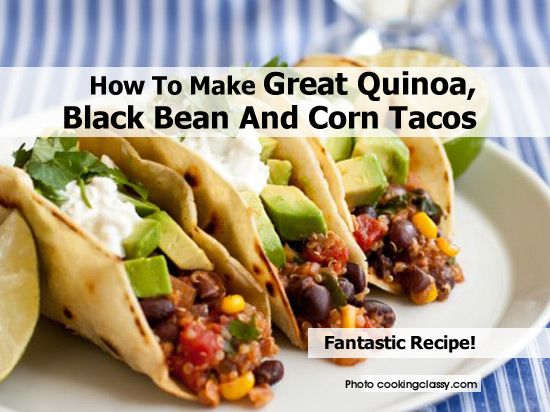 How To Make Great Quinoa, Black Bean And Corn Tacos - http://www ...