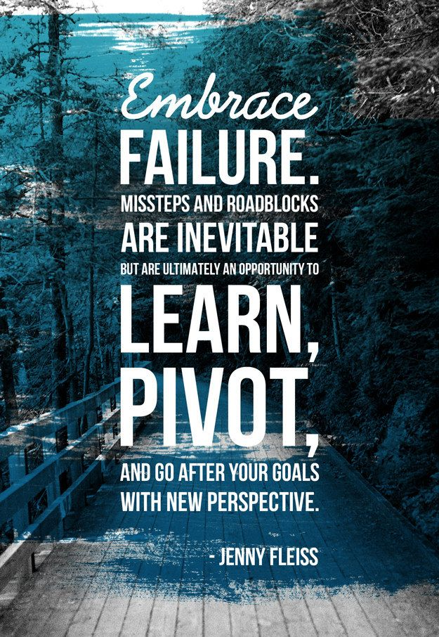Don't be afraid of failure. Learn, pivot and go after your goals with new perspective.