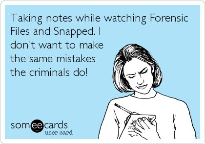 Taking notes while watching Forensic Files and Snapped. I don't want to make the same mistakes the criminals do!