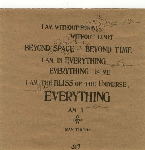 """""""I am without form, without limit, beyond space, beyond time. I am in everything, everything is me, I am the bliss of the universe. Everything am I"""""""