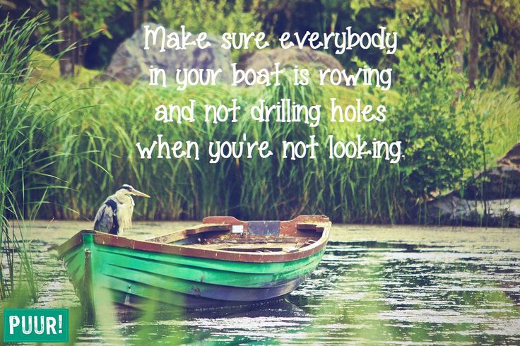 Make sure everybody in your boat is rowingand not drilling holes when you`re not looking.