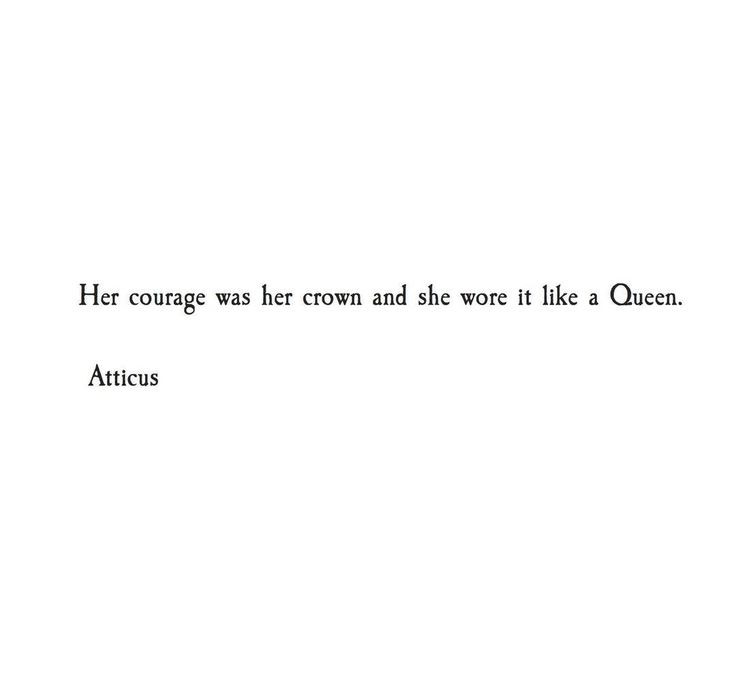 This. She was a queen, not because she demanded it, but because every day she figured out how to be brave.